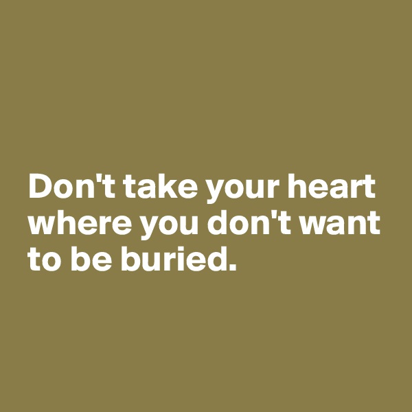 Don't take your heart   where you don't want   to be buried.