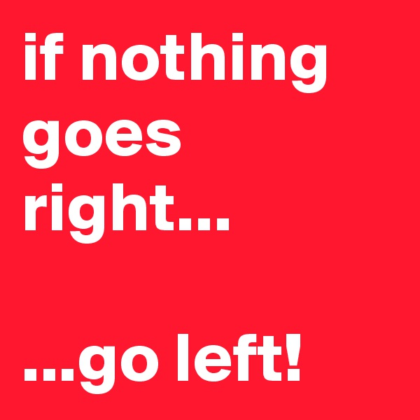 if nothing goes right...  ...go left!