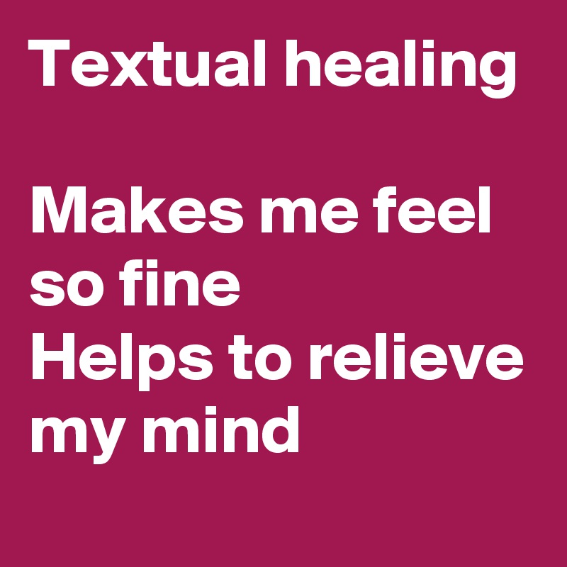 Textual healing  Makes me feel so fine Helps to relieve my mind