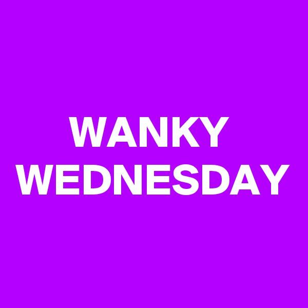WANKY WEDNESDAY