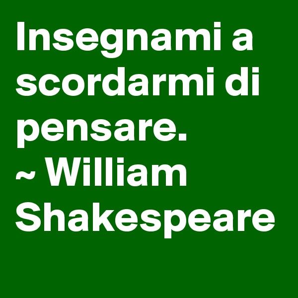 Insegnami a scordarmi di pensare. ~ William Shakespeare