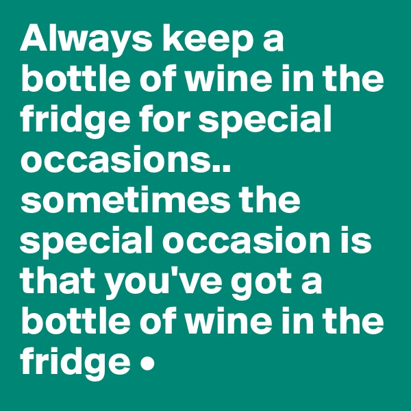 Always keep a bottle of wine in the fridge for special occasions.. sometimes the special occasion is that you've got a bottle of wine in the fridge •