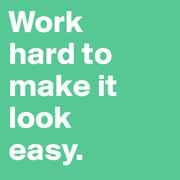 Work    hard to make it look    easy.