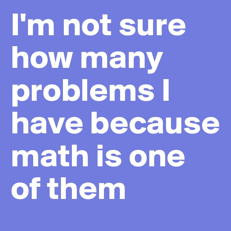 I'm not sure how many problems I have because math is one of them