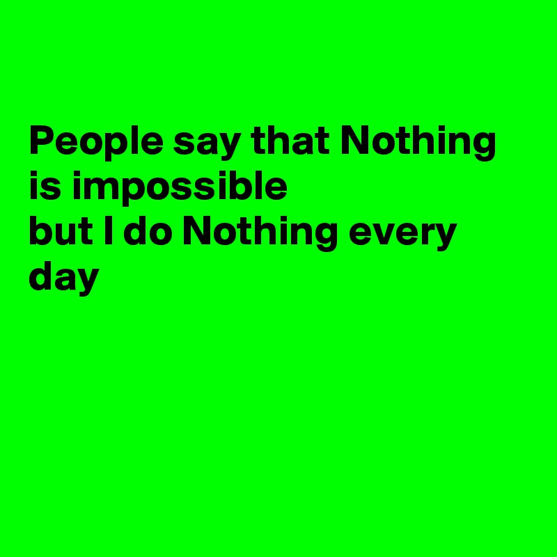 People say that Nothing is impossible but I do Nothing every day