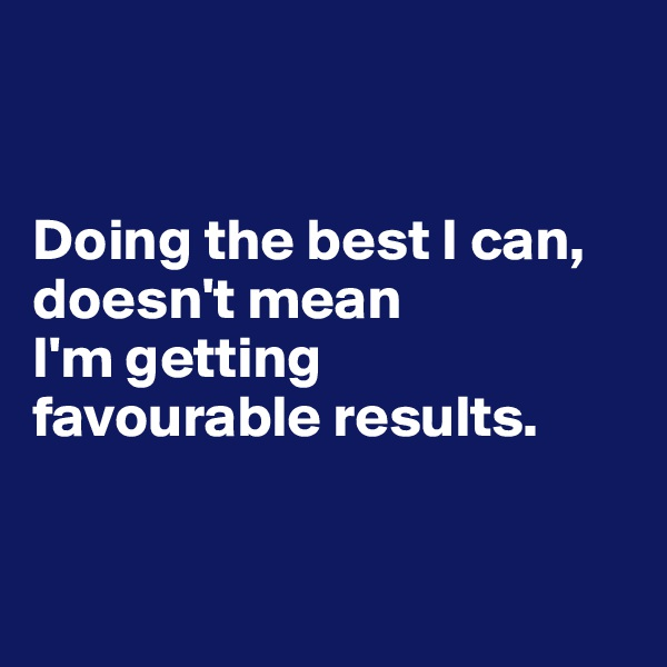 Doing the best I can, doesn't mean  I'm getting  favourable results.
