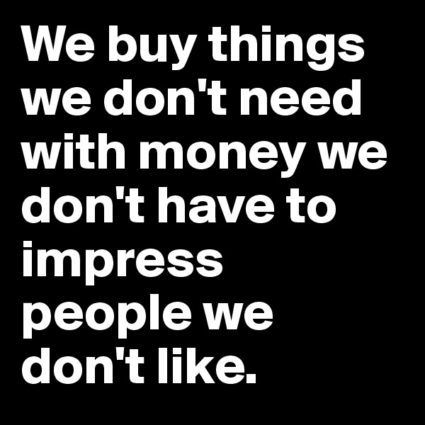 We buy things we don't need with money we don't have to impress people we don't like.
