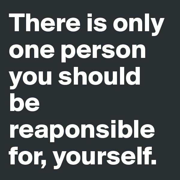 There is only one person you should be reaponsible for, yourself.