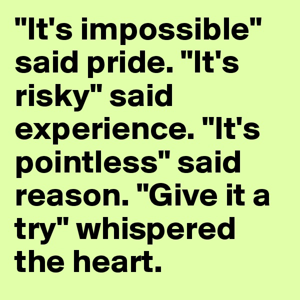 """It's impossible"" said pride. ""It's risky"" said experience. ""It's pointless"" said reason. ""Give it a try"" whispered the heart."