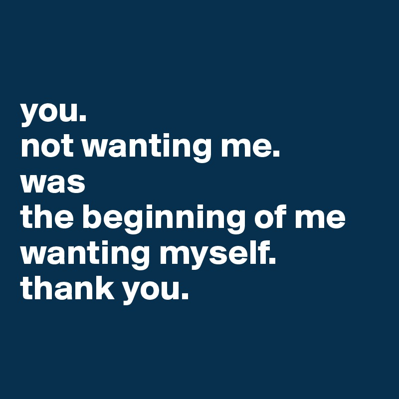 you. not wanting me. was the beginning of me wanting myself. thank you.