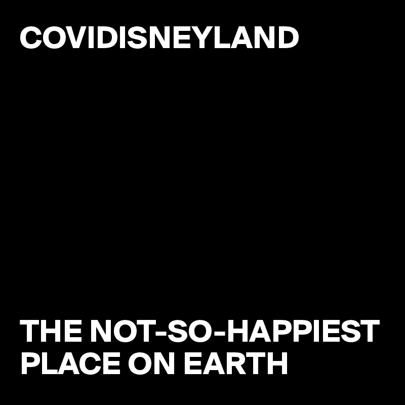 COVIDISNEYLAND         THE NOT-SO-HAPPIEST PLACE ON EARTH