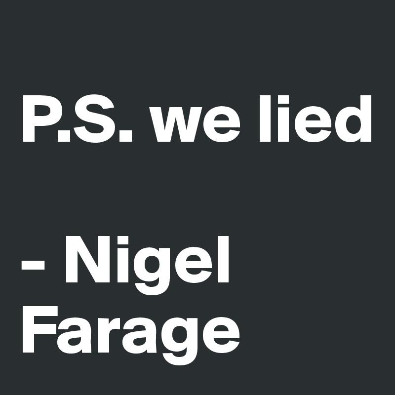 P.S. we lied  - Nigel Farage