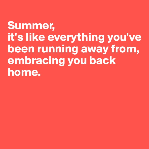 Summer,  it's like everything you've been running away from,  embracing you back home.