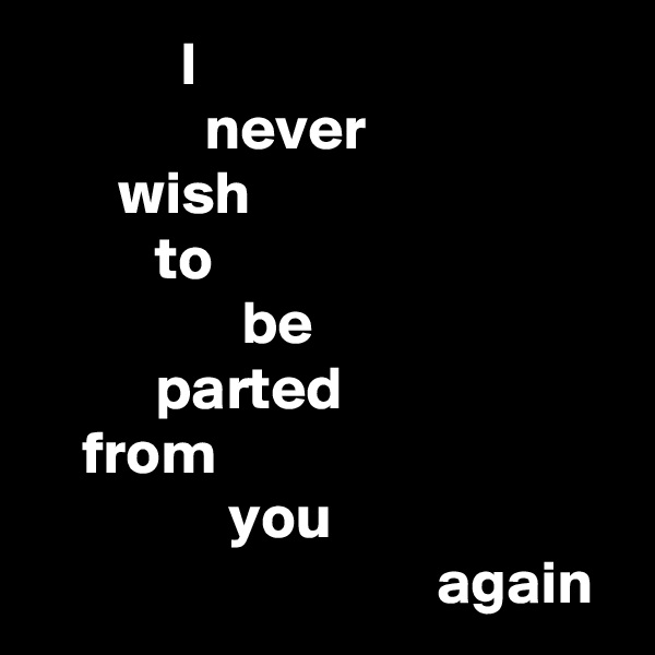 I               never        wish           to                  be           parted     from                 you                                  again
