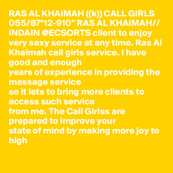 """RAS AL KHAIMAH ((k)) CALL GIRLS 055/87*12-910"""" RAS AL KHAIMAH// INDAIN @ECSORTS client to enjoy very sexy service at any time. Ras Al Khaimah call girls service. I have good and enough years of experience in providing the massage service so it lets to bring more clients to access such service from me. The Call Girlss are prepared to improve your state of mind by making more joy to high"""