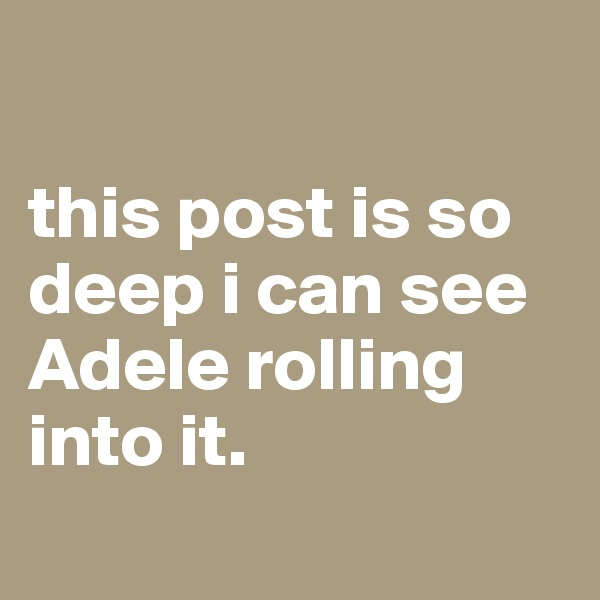 this post is so deep i can see Adele rolling into it.
