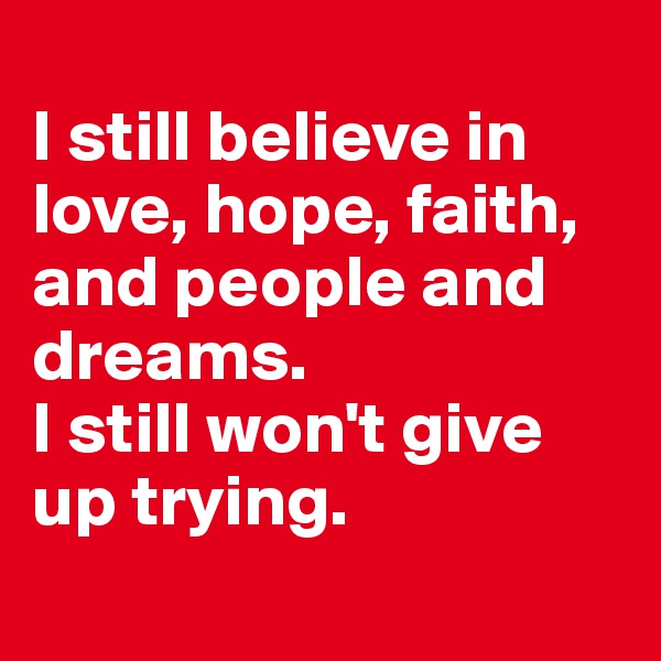 I still believe in love, hope, faith, and people and dreams.  I still won't give up trying.
