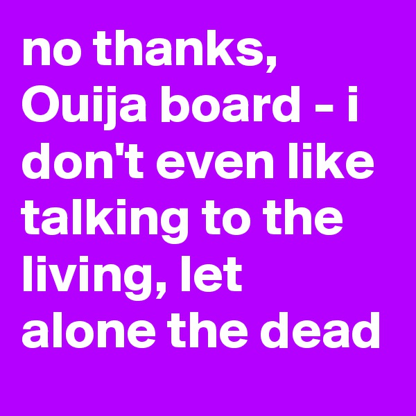 no thanks, Ouija board - i don't even like talking to the living, let alone the dead