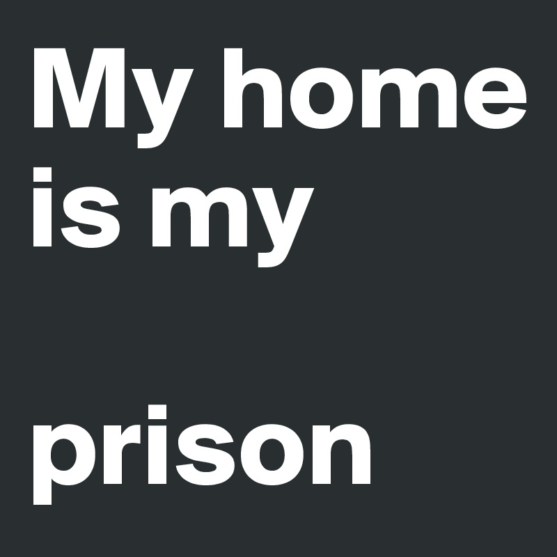 My home is my  prison