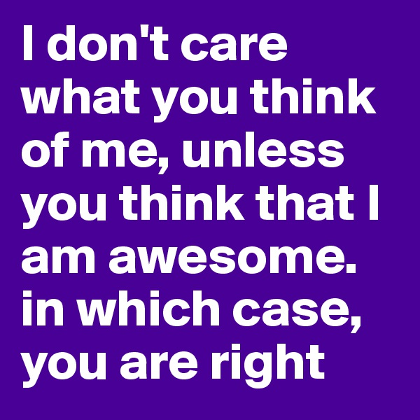 I don't care what you think of me, unless you think that I am awesome. in which case, you are right