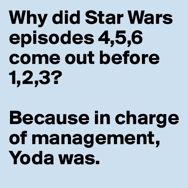 Why did Star Wars episodes 4,5,6 come out before 1,2,3?  Because in charge of management, Yoda was.