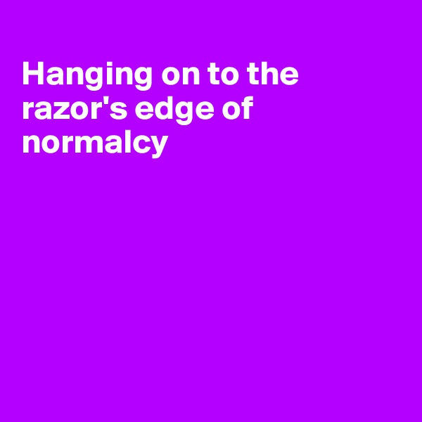 Hanging on to the razor's edge of normalcy