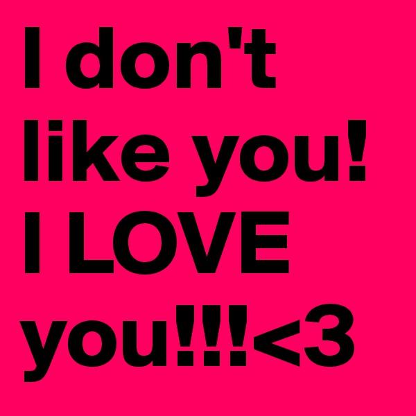 I don't like you! I LOVE you!!!<3