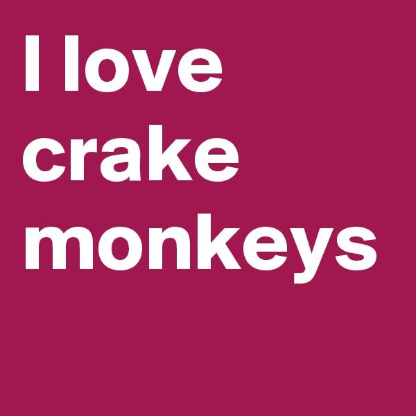 I love  crake monkeys