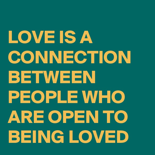 LOVE IS A CONNECTION BETWEEN PEOPLE WHO ARE OPEN TO BEING LOVED