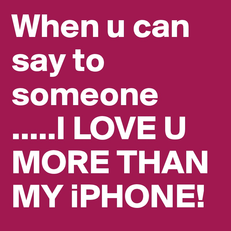 When u can say to someone .....I LOVE U MORE THAN MY iPHONE!