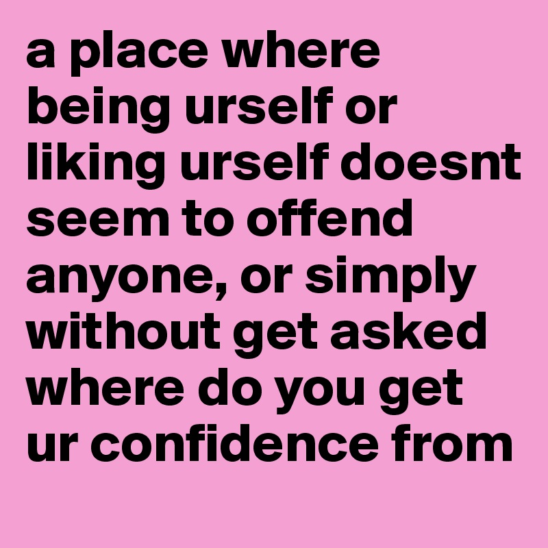 a place where being urself or liking urself doesnt seem to offend anyone, or simply without get asked where do you get ur confidence from