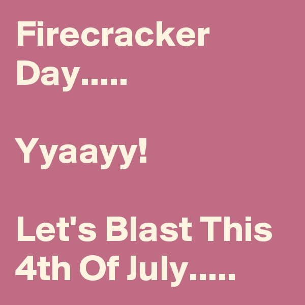 Firecracker Day.....  Yyaayy!  Let's Blast This 4th Of July.....