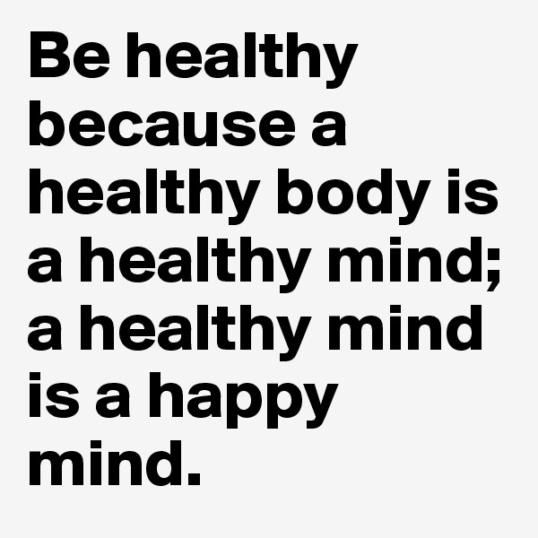 Be healthy because a healthy body is a healthy mind; a healthy mind is a happy mind.