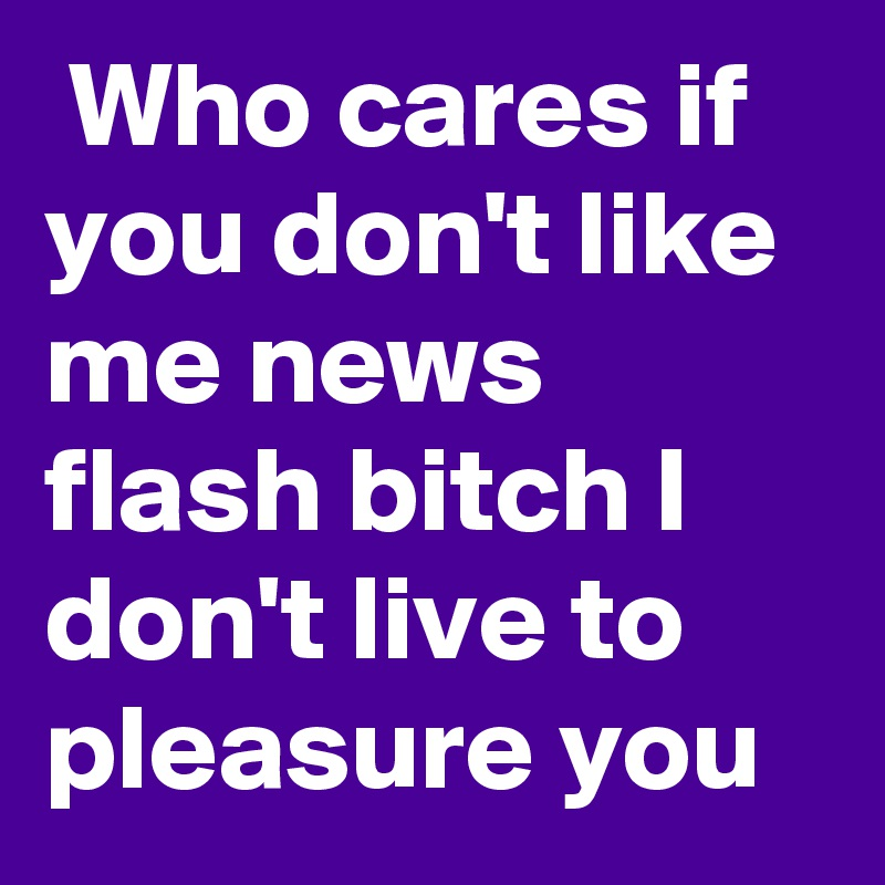 Who cares if you don't like me news flash bitch I don't live to pleasure you