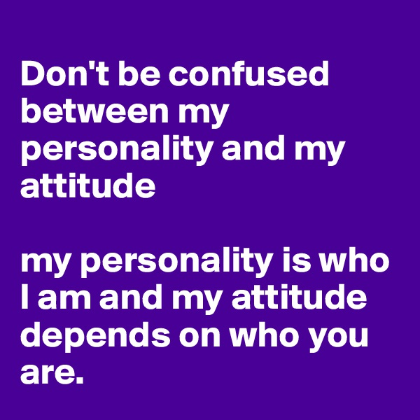 Don't be confused between my personality and my attitude  my personality is who I am and my attitude depends on who you are.