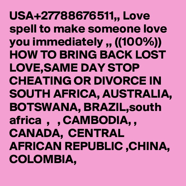 USA+27788676511,, Love spell to make someone love you immediately ,, ((100%)) HOW TO BRING BACK LOST LOVE,SAME DAY STOP CHEATING OR DIVORCE IN SOUTH AFRICA, AUSTRALIA, BOTSWANA, BRAZIL,south africa  ,   , CAMBODIA, , CANADA,  CENTRAL AFRICAN REPUBLIC ,CHINA, COLOMBIA,