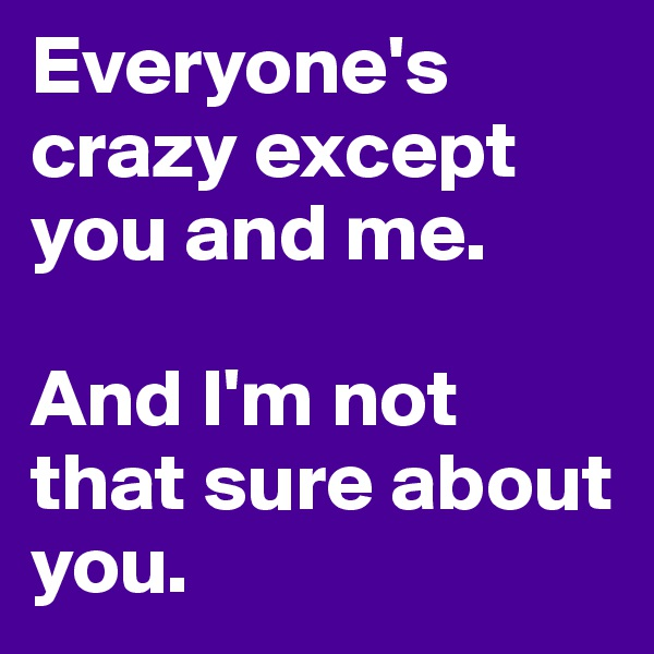 Everyone's crazy except you and me.  And I'm not that sure about you.