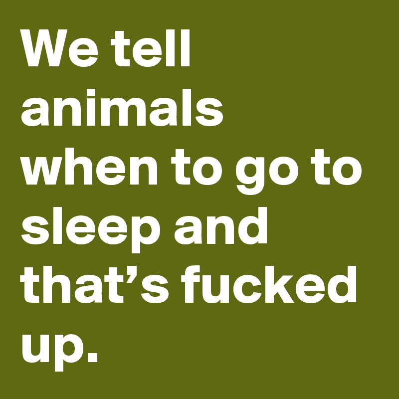 We tell animals when to go to sleep and that's fucked up.