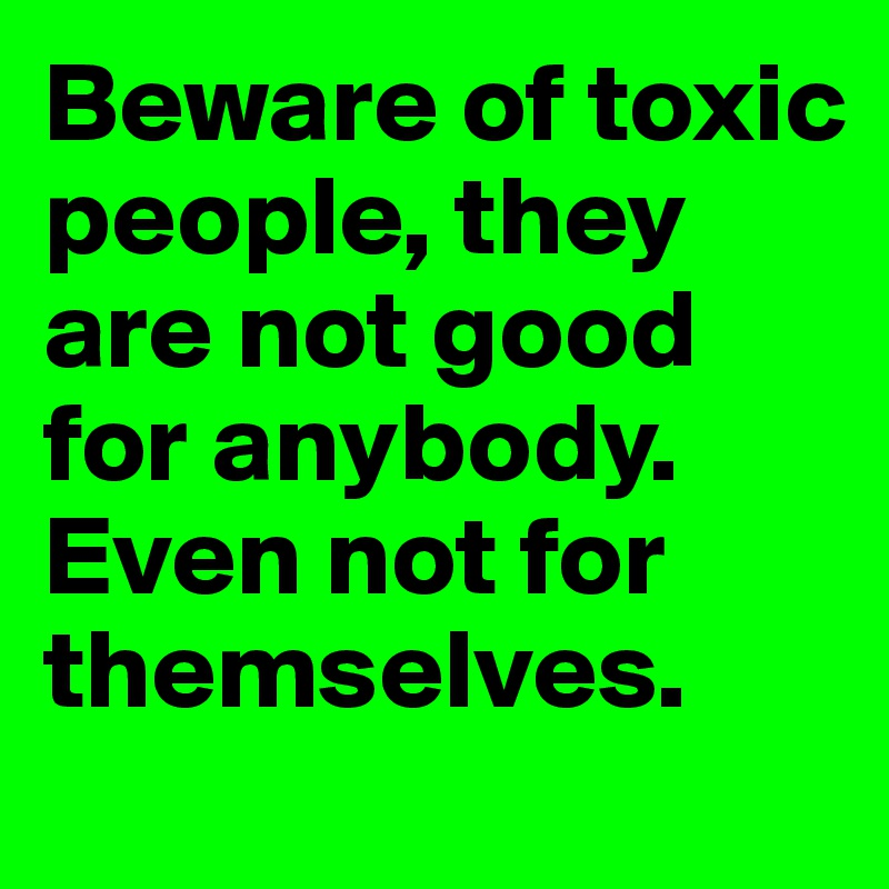Beware of toxic people, they are not good for anybody. Even not for themselves.
