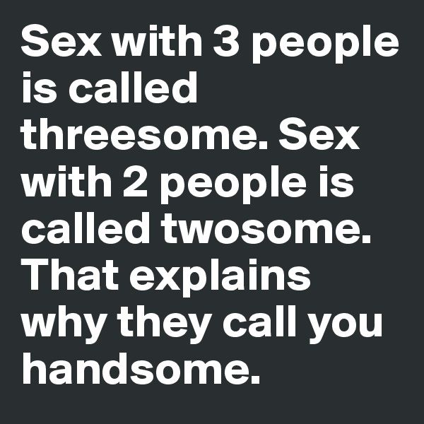 Sex with 3 people is called threesome. Sex with 2 people is called twosome. That explains why they call you handsome.
