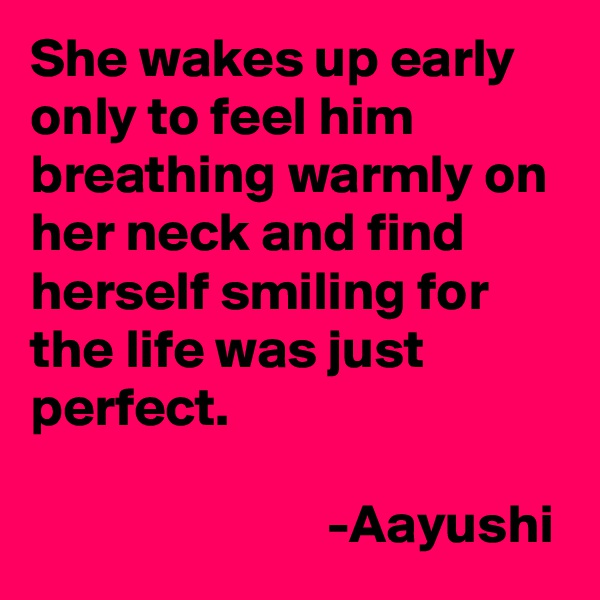 She wakes up early only to feel him breathing warmly on her neck and find herself smiling for the life was just perfect.                             -Aayushi