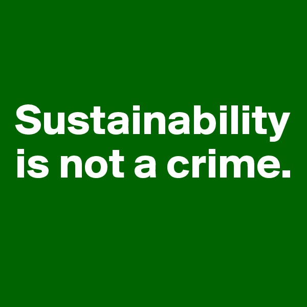 Sustainability is not a crime.