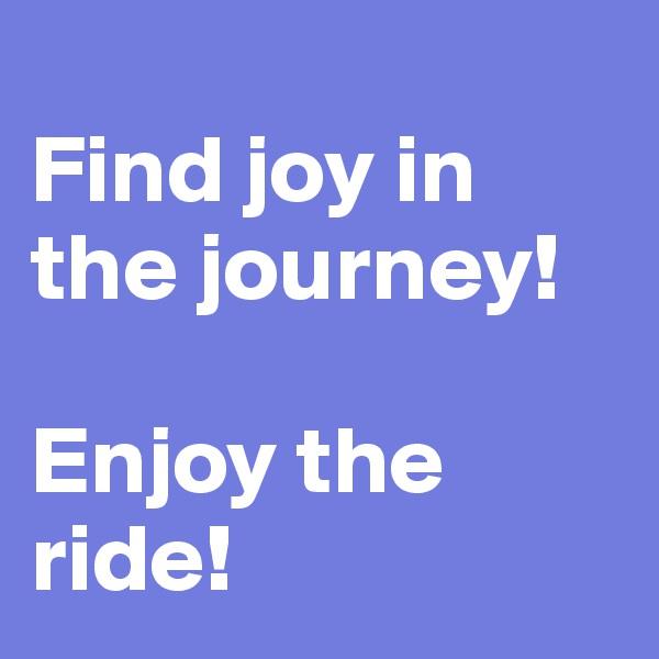 Find joy in the journey!  Enjoy the ride!