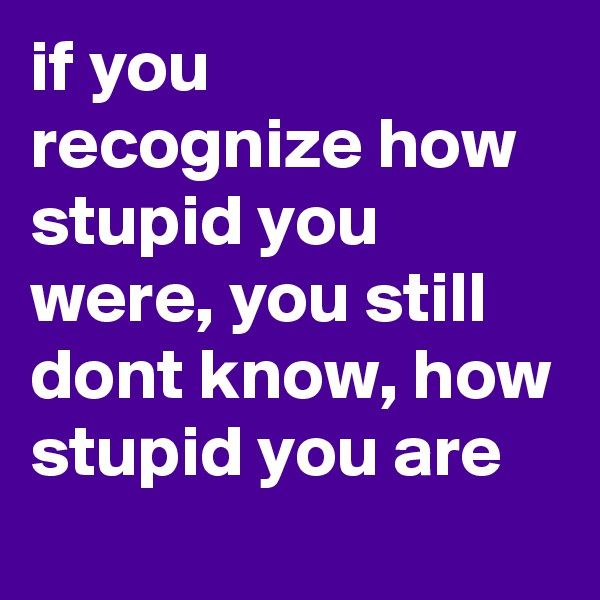 if you recognize how stupid you were, you still dont know, how stupid you are
