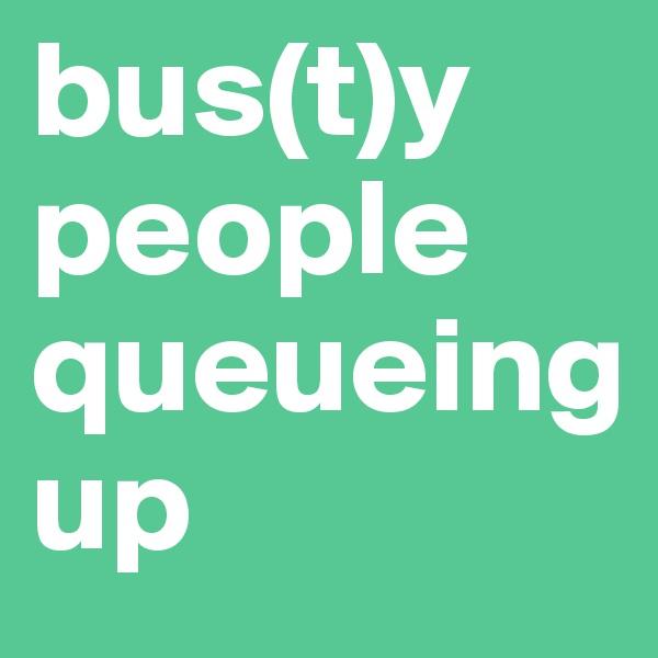 bus(t)y people queueing up