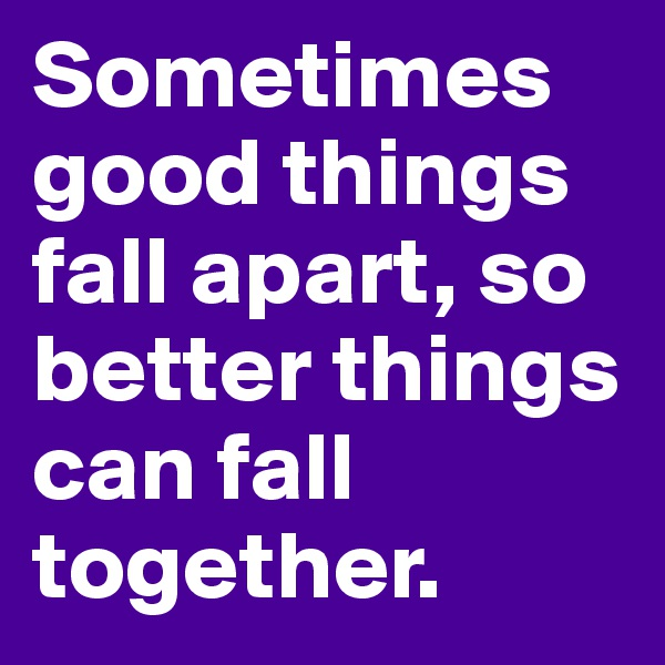 Sometimes good things fall apart, so better things can fall together.