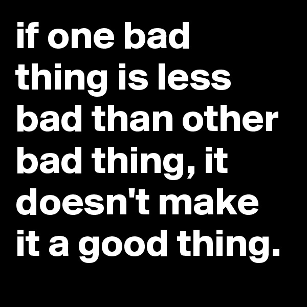 if one bad thing is less bad than other bad thing, it doesn't make it a good thing.