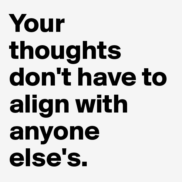 Your thoughts don't have to align with anyone else's.