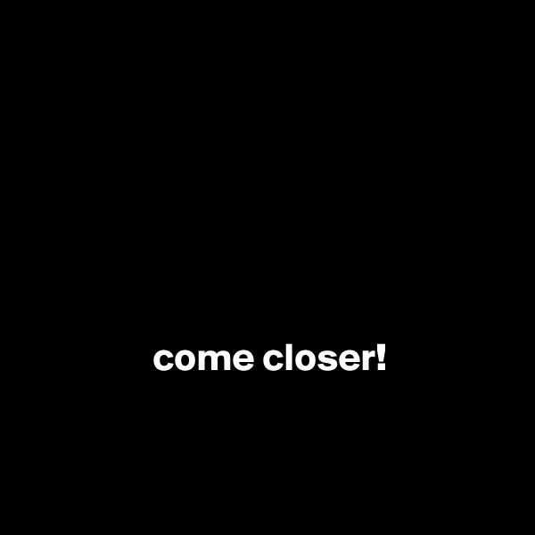 come closer!