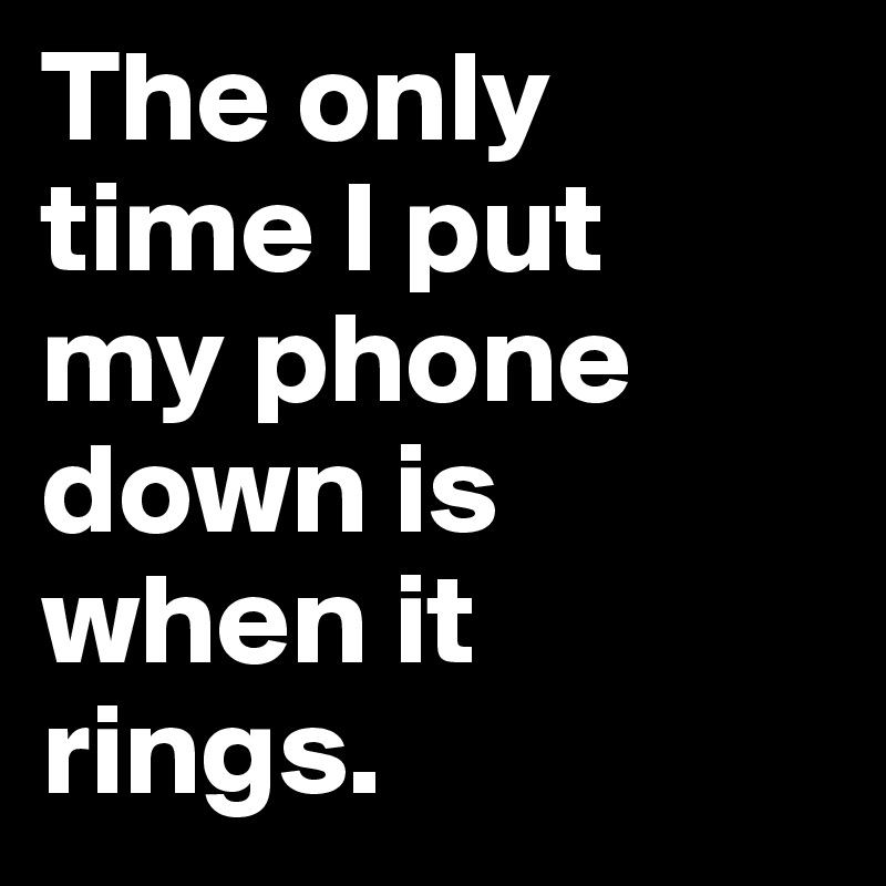 The only time I put  my phone down is when it  rings.
